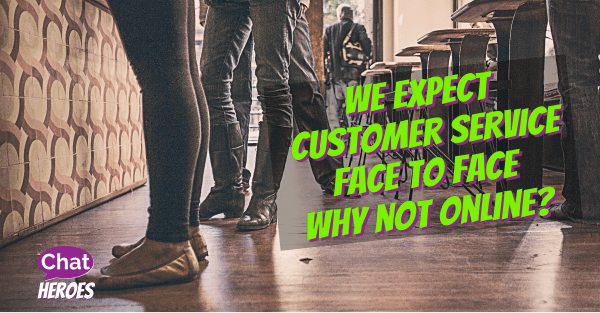 We Expect Customer Service Face To Face Why Not Online?