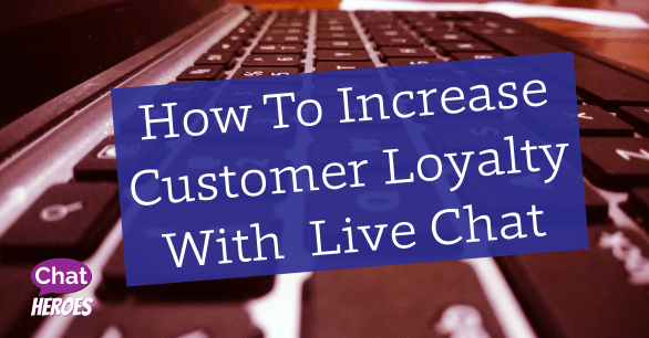 How to Increase Customer Loyalty with Live Chat