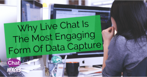 Why Live Chat Is The Most Engaging Form Of Data Capture