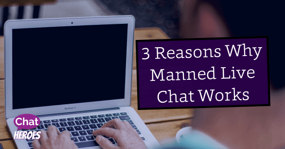 3 Reasons Why Manned Live Chat Works