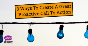 3 Ways To Create A Great Proactive Call To Action